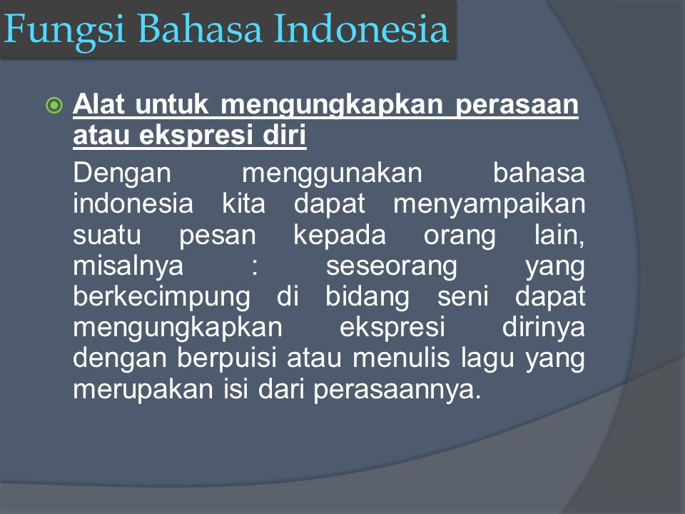 Fungsi Bahasa Indonesia AAlat untuk mengungkapkan perasaan atau ekspresi diri Dengan menggunakan bahasa indonesia kita dapat menyampaikan suatu pesan kepada orang lain, misalnya : seseorang yang berkecimpung di bidang seni dapat mengungkapkan ekspresi dirinya dengan berpuisi atau menulis lagu yang merupakan isi dari perasaannya.