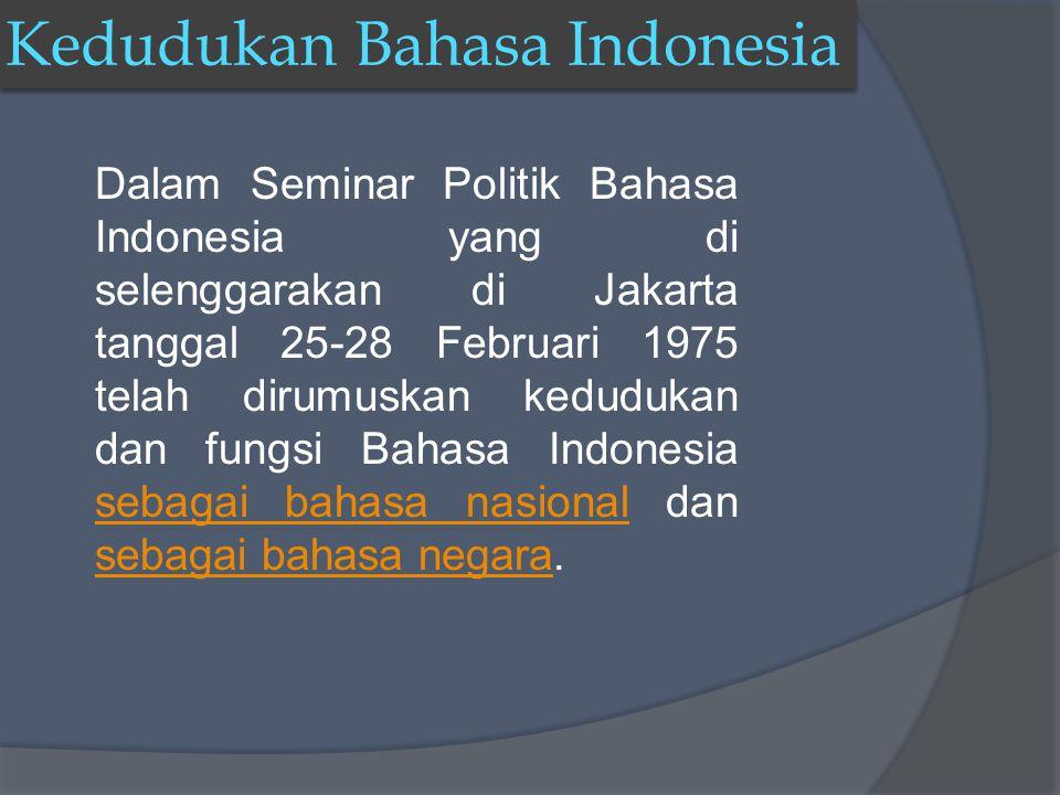 Dalam Seminar Politik Bahasa Indonesia yang di selenggarakan di Jakarta tanggal 25-28 Februari 1975 telah dirumuskan kedudukan dan fungsi Bahasa Indonesia sebagai bahasa nasional dan sebagai bahasa negara.