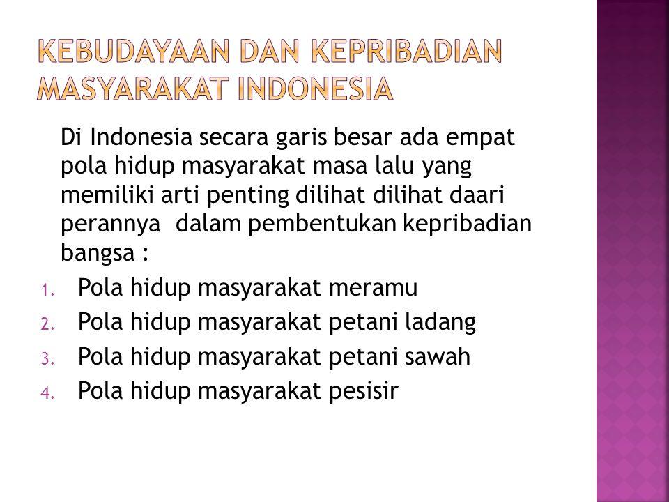 Di Indonesia secara garis besar ada empat pola hidup masyarakat masa lalu yang memiliki arti penting dilihat dilihat daari perannya dalam pembentukan kepribadian bangsa : 1.