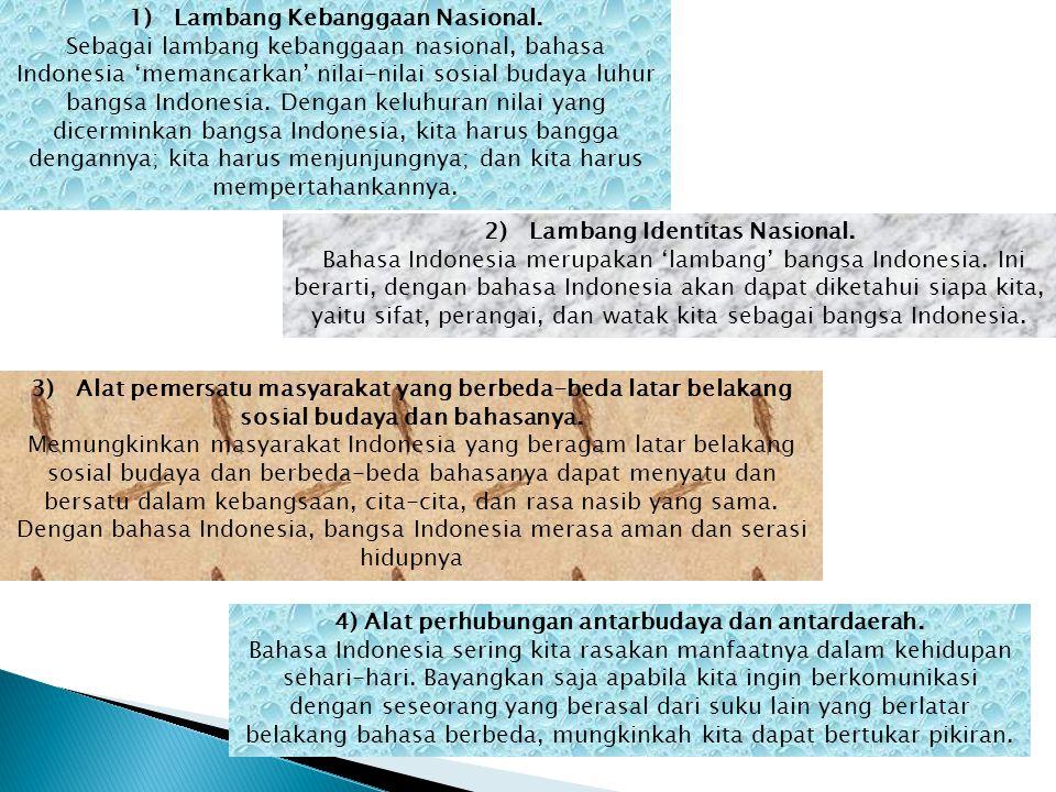 1) Lambang Kebanggaan Nasional. Sebagai lambang kebanggaan nasional, bahasa Indonesia 'memancarkan' nilai-nilai sosial budaya luhur bangsa Indonesia.