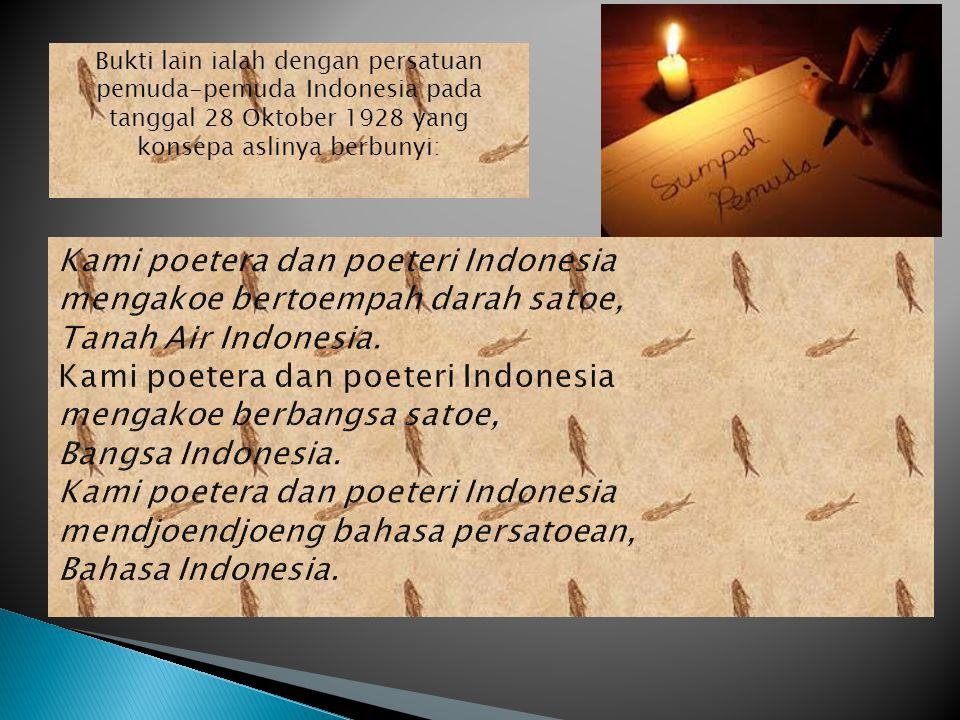 Bukti lain ialah dengan persatuan pemuda-pemuda Indonesia pada tanggal 28 Oktober 1928 yang konsepa aslinya berbunyi: