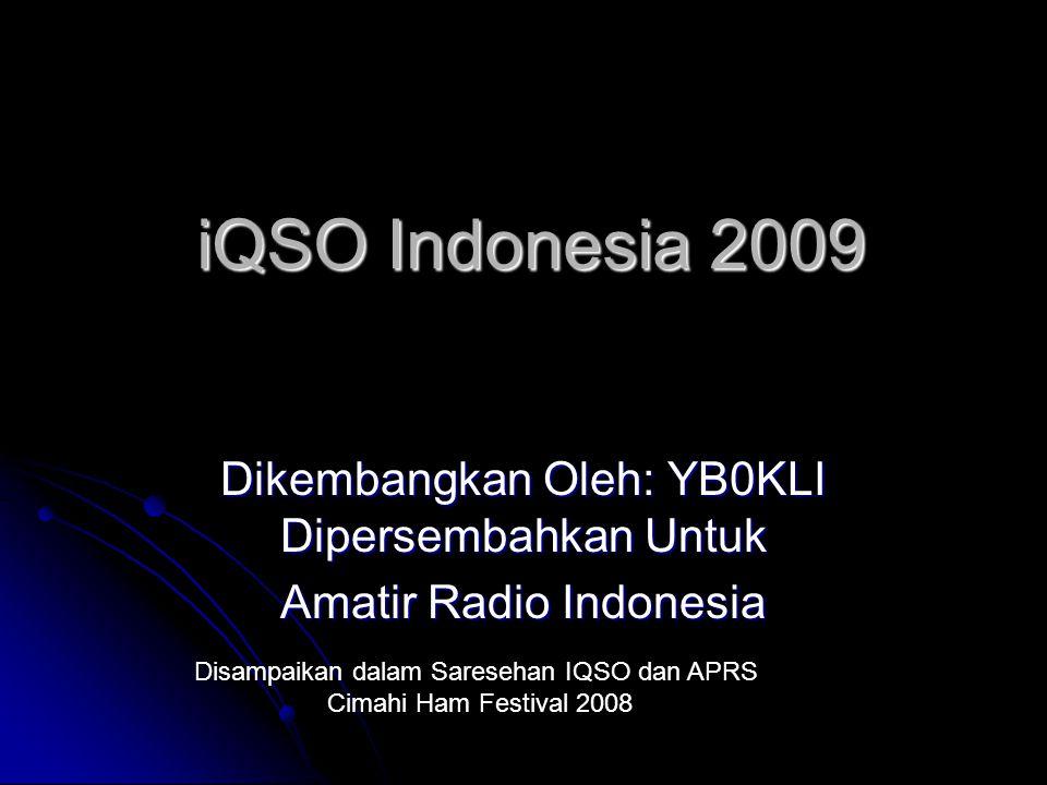 iQSO Indonesia 2009 Dikembangkan Oleh: YB0KLI Dipersembahkan Untuk Amatir Radio Indonesia Disampaikan dalam Saresehan IQSO dan APRS Cimahi Ham Festival 2008
