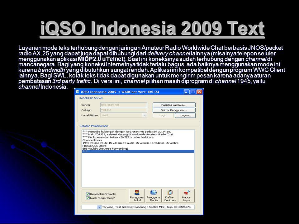 iQSO Indonesia 2009 Text Layanan mode teks terhubung dengan jaringan Amateur Radio Worldwide Chat berbasis JNOS/packet radio AX.25 yang dapat juga dapat dihubungi dari delivery channel lainnya (misalnya telepon seluler menggunakan aplikasi MIDP2.0 uTelnet).