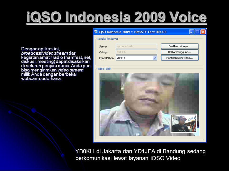 iQSO Indonesia 2009 Voice Dengan aplikasi ini, broadcast/video stream dari kegiatan amatir radio (hamfest, net, diskusi, meeting) dapat disaksikan di seluruh penjuru dunia.
