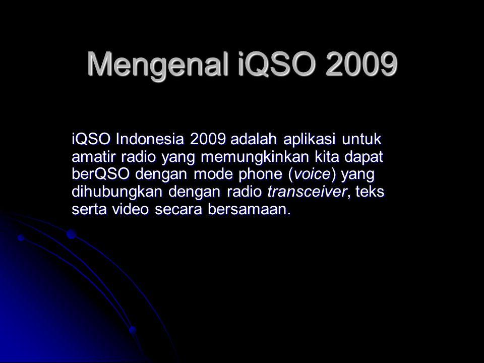Mengenal iQSO 2009 iQSO Indonesia 2009 adalah aplikasi untuk amatir radio yang memungkinkan kita dapat berQSO dengan mode phone (voice) yang dihubungkan dengan radio transceiver, teks serta video secara bersamaan.