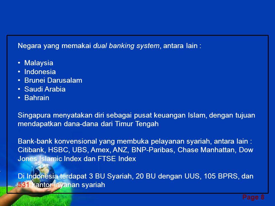 Page 8 Negara yang memakai dual banking system, antara lain : Malaysia Indonesia Brunei Darusalam Saudi Arabia Bahrain Singapura menyatakan diri sebagai pusat keuangan Islam, dengan tujuan mendapatkan dana-dana dari Timur Tengah Bank-bank konvensional yang membuka pelayanan syariah, antara lain : Citibank, HSBC, UBS, Amex, ANZ, BNP-Paribas, Chase Manhattan, Dow Jones Islamic Index dan FTSE Index Di Indonesia terdapat 3 BU Syariah, 20 BU dengan UUS, 105 BPRS, dan 531 kantor layanan syariah