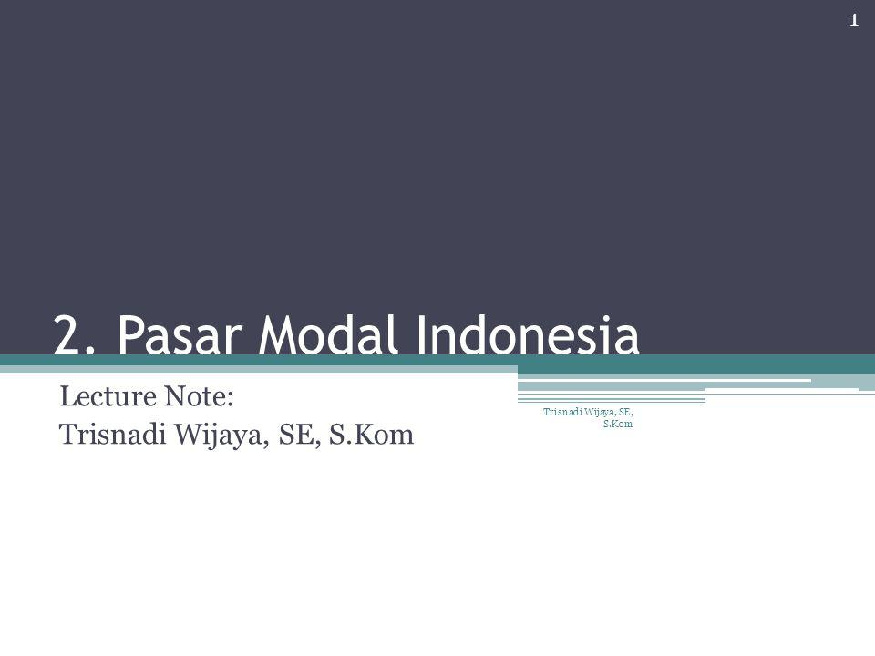2. Pasar Modal Indonesia Lecture Note: Trisnadi Wijaya, SE, S.Kom 1