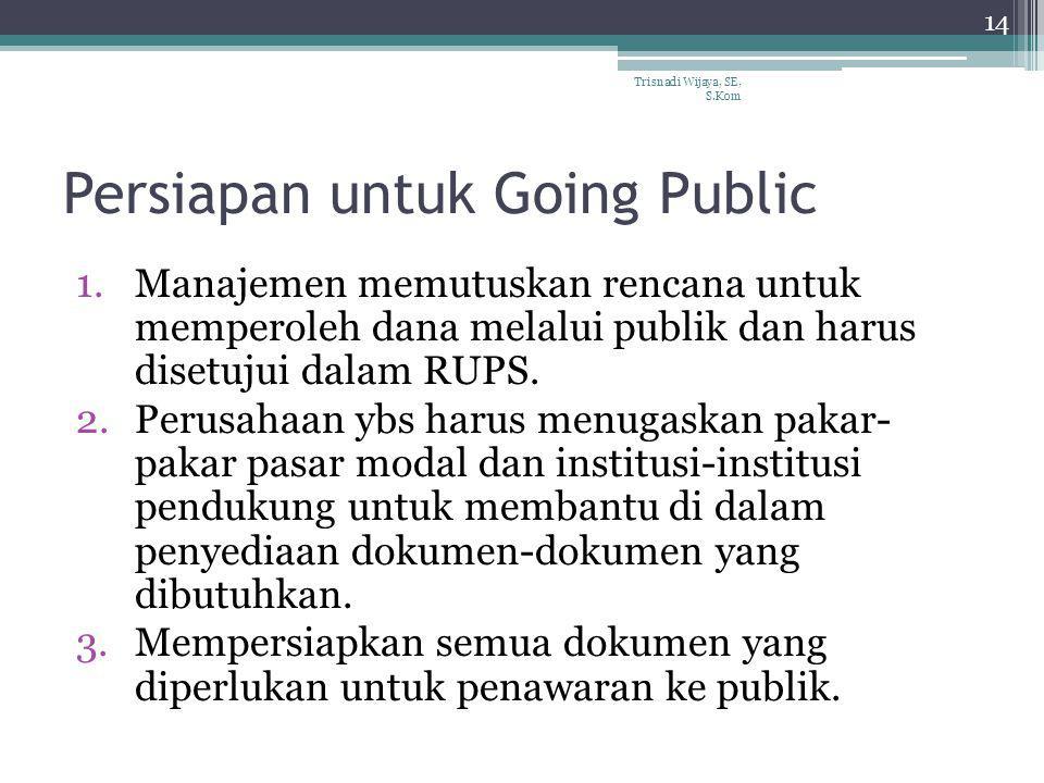Persiapan untuk Going Public 1.Manajemen memutuskan rencana untuk memperoleh dana melalui publik dan harus disetujui dalam RUPS. 2.Perusahaan ybs haru