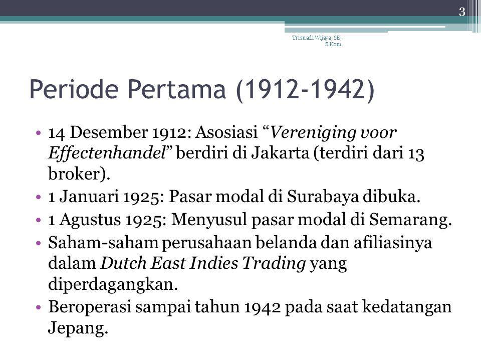 """Periode Pertama (1912-1942) 14 Desember 1912: Asosiasi """"Vereniging voor Effectenhandel"""" berdiri di Jakarta (terdiri dari 13 broker). 1 Januari 1925: P"""