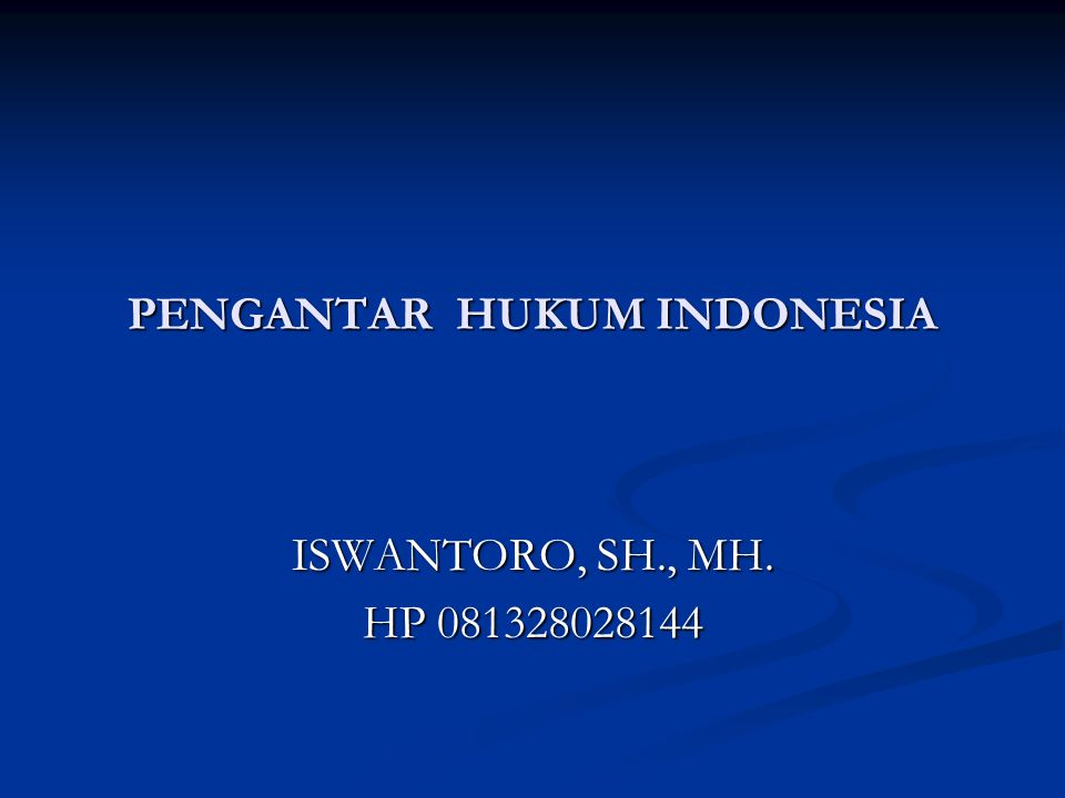 PENGANTAR HUKUM INDONESIA ISWANTORO, SH., MH. HP 081328028144
