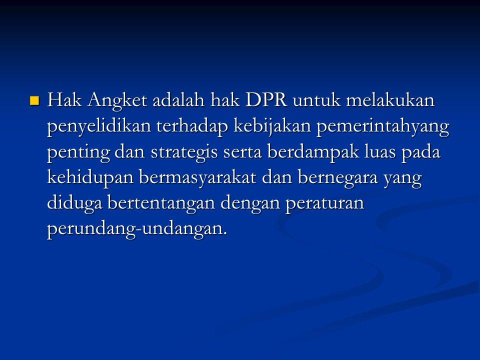 Hak Angket adalah hak DPR untuk melakukan penyelidikan terhadap kebijakan pemerintahyang penting dan strategis serta berdampak luas pada kehidupan bermasyarakat dan bernegara yang diduga bertentangan dengan peraturan perundang-undangan.