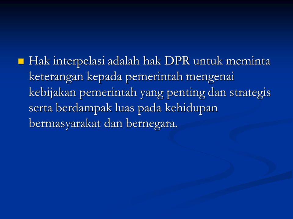 Hak interpelasi adalah hak DPR untuk meminta keterangan kepada pemerintah mengenai kebijakan pemerintah yang penting dan strategis serta berdampak luas pada kehidupan bermasyarakat dan bernegara.