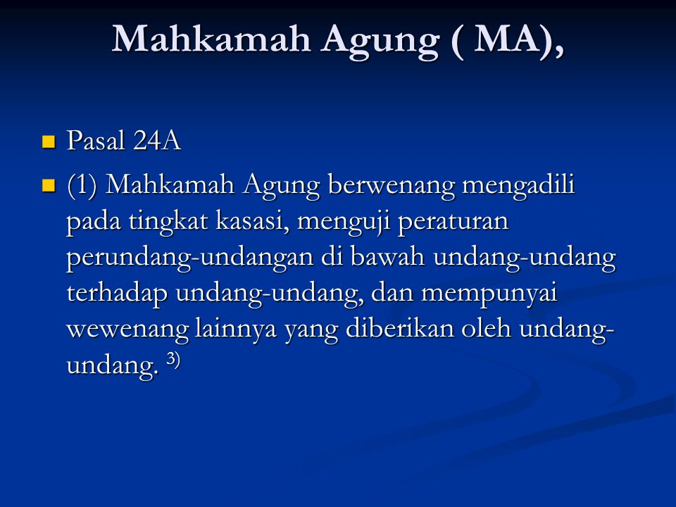 Mahkamah Agung ( MA), Pasal 24A Pasal 24A (1) Mahkamah Agung berwenang mengadili pada tingkat kasasi, menguji peraturan perundang-undangan di bawah undang-undang terhadap undang-undang, dan mempunyai wewenang lainnya yang diberikan oleh undang- undang.