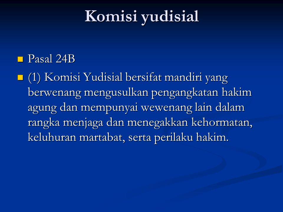 Komisi yudisial Pasal 24B Pasal 24B (1) Komisi Yudisial bersifat mandiri yang berwenang mengusulkan pengangkatan hakim agung dan mempunyai wewenang lain dalam rangka menjaga dan menegakkan kehormatan, keluhuran martabat, serta perilaku hakim.