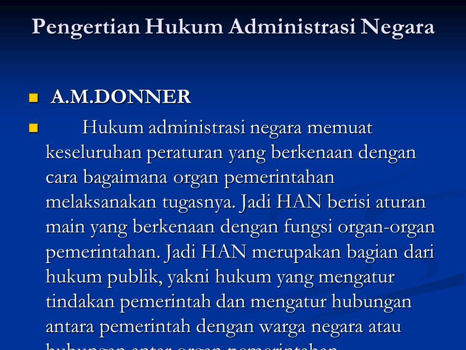 Pengertian Hukum Administrasi Negara A.M.DONNER A.M.DONNER Hukum administrasi negara memuat keseluruhan peraturan yang berkenaan dengan cara bagaimana organ pemerintahan melaksanakan tugasnya.
