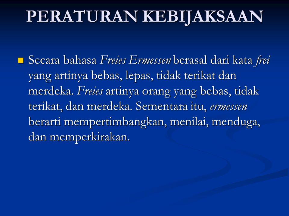 PERATURAN KEBIJAKSAAN Secara bahasa Freies Ermessen berasal dari kata frei yang artinya bebas, lepas, tidak terikat dan merdeka.