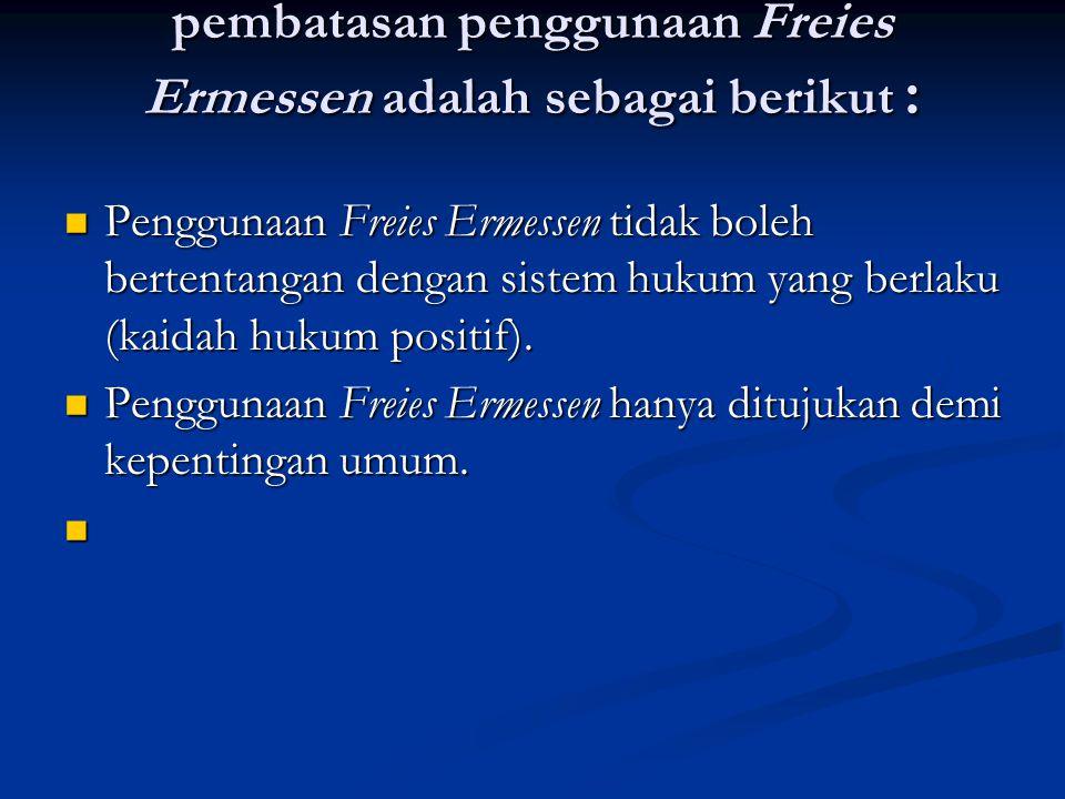 pembatasan penggunaan Freies Ermessen adalah sebagai berikut : Penggunaan Freies Ermessen tidak boleh bertentangan dengan sistem hukum yang berlaku (kaidah hukum positif).