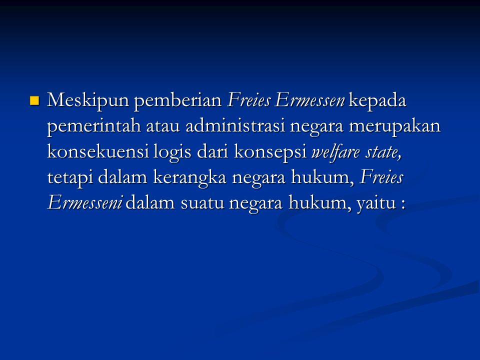 Meskipun pemberian Freies Ermessen kepada pemerintah atau administrasi negara merupakan konsekuensi logis dari konsepsi welfare state, tetapi dalam kerangka negara hukum, Freies Ermesseni dalam suatu negara hukum, yaitu : Meskipun pemberian Freies Ermessen kepada pemerintah atau administrasi negara merupakan konsekuensi logis dari konsepsi welfare state, tetapi dalam kerangka negara hukum, Freies Ermesseni dalam suatu negara hukum, yaitu :
