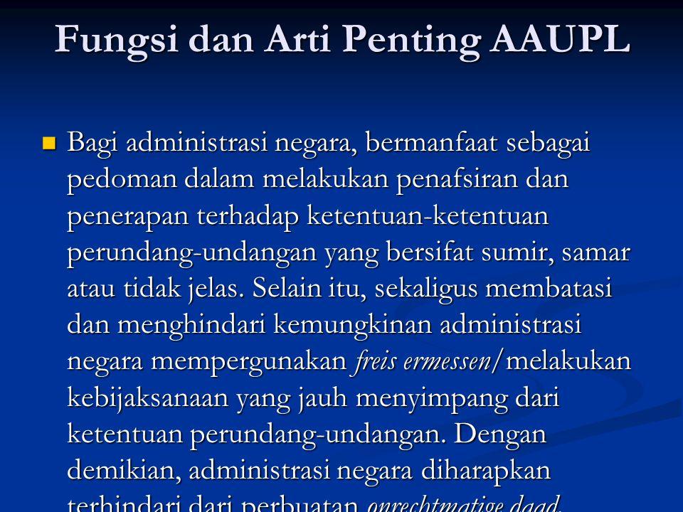 Fungsi dan Arti Penting AAUPL Bagi administrasi negara, bermanfaat sebagai pedoman dalam melakukan penafsiran dan penerapan terhadap ketentuan-ketentuan perundang-undangan yang bersifat sumir, samar atau tidak jelas.