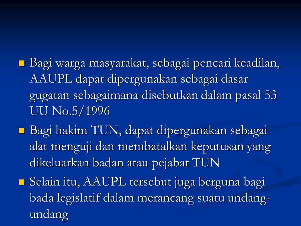 Bagi warga masyarakat, sebagai pencari keadilan, AAUPL dapat dipergunakan sebagai dasar gugatan sebagaimana disebutkan dalam pasal 53 UU No.5/1996 Bagi warga masyarakat, sebagai pencari keadilan, AAUPL dapat dipergunakan sebagai dasar gugatan sebagaimana disebutkan dalam pasal 53 UU No.5/1996 Bagi hakim TUN, dapat dipergunakan sebagai alat menguji dan membatalkan keputusan yang dikeluarkan badan atau pejabat TUN Bagi hakim TUN, dapat dipergunakan sebagai alat menguji dan membatalkan keputusan yang dikeluarkan badan atau pejabat TUN Selain itu, AAUPL tersebut juga berguna bagi bada legislatif dalam merancang suatu undang- undang Selain itu, AAUPL tersebut juga berguna bagi bada legislatif dalam merancang suatu undang- undang