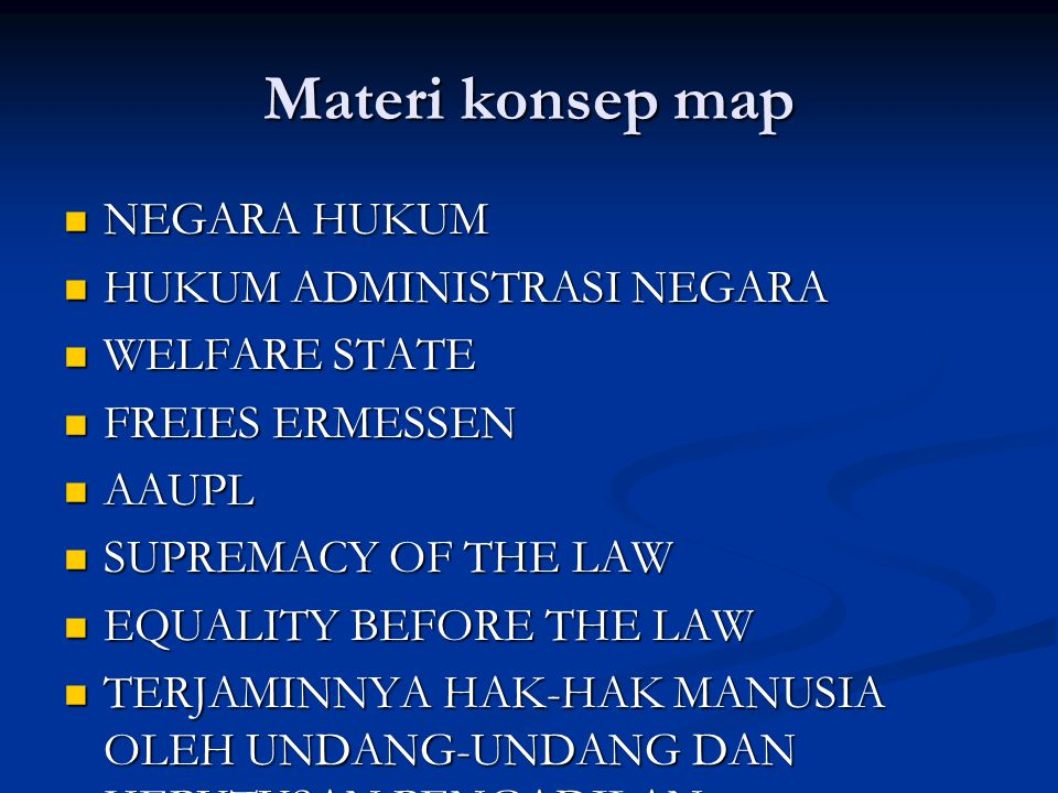 Materi konsep map NEGARA HUKUM NEGARA HUKUM HUKUM ADMINISTRASI NEGARA HUKUM ADMINISTRASI NEGARA WELFARE STATE WELFARE STATE FREIES ERMESSEN FREIES ERMESSEN AAUPL AAUPL SUPREMACY OF THE LAW SUPREMACY OF THE LAW EQUALITY BEFORE THE LAW EQUALITY BEFORE THE LAW TERJAMINNYA HAK-HAK MANUSIA OLEH UNDANG-UNDANG DAN KEPUTUSAN PENGADILAN TERJAMINNYA HAK-HAK MANUSIA OLEH UNDANG-UNDANG DAN KEPUTUSAN PENGADILAN