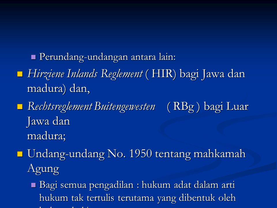 Perundang-undangan antara lain: Perundang-undangan antara lain: Hirziene Inlands Reglement ( HIR) bagi Jawa dan madura) dan, Hirziene Inlands Reglement ( HIR) bagi Jawa dan madura) dan, Rechtsreglement Buitengewesten ( RBg ) bagi Luar Jawa dan madura; Rechtsreglement Buitengewesten ( RBg ) bagi Luar Jawa dan madura; Undang-undang No.
