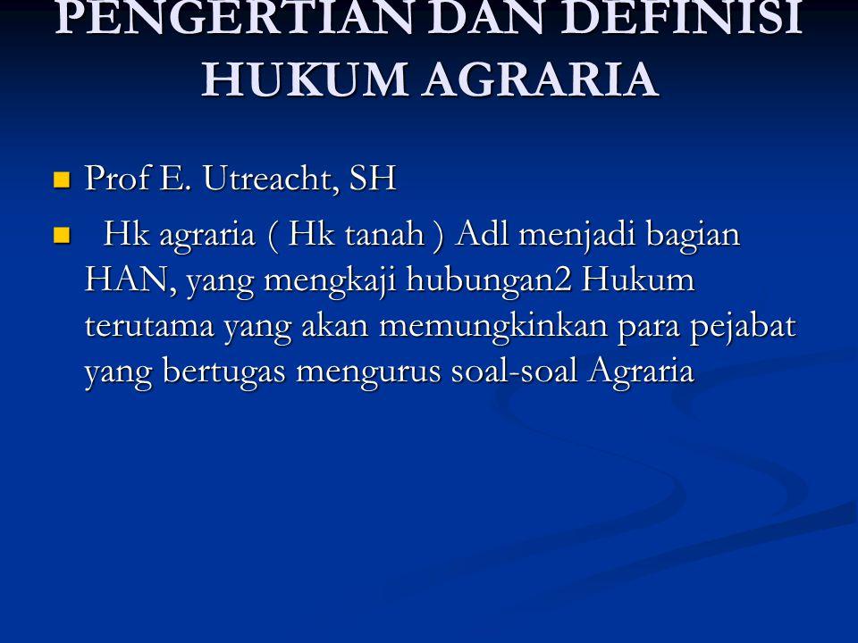 PENGERTIAN DAN DEFINISI HUKUM AGRARIA Prof E. Utreacht, SH Prof E.