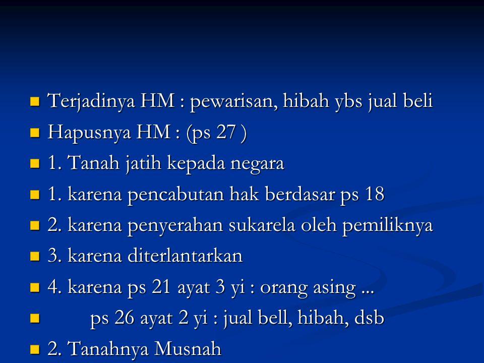 Terjadinya HM : pewarisan, hibah ybs jual beli Terjadinya HM : pewarisan, hibah ybs jual beli Hapusnya HM : (ps 27 ) Hapusnya HM : (ps 27 ) 1.