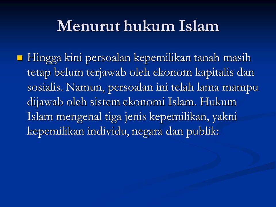 Menurut hukum Islam Hingga kini persoalan kepemilikan tanah masih tetap belum terjawab oleh ekonom kapitalis dan sosialis.