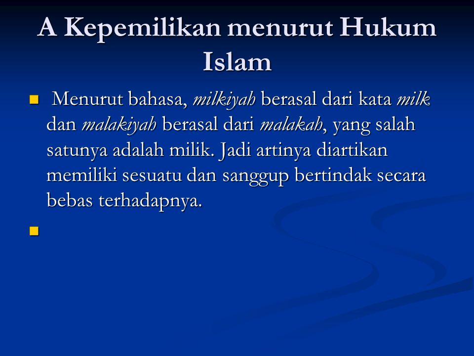 A Kepemilikan menurut Hukum Islam Menurut bahasa, milkiyah berasal dari kata milk dan malakiyah berasal dari malakah, yang salah satunya adalah milik.