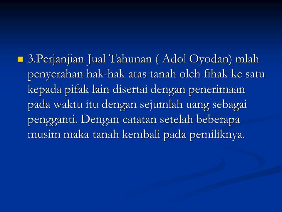 3.Perjanjian Jual Tahunan ( Adol Oyodan) mlah penyerahan hak-hak atas tanah oleh fihak ke satu kepada pifak lain disertai dengan penerimaan pada waktu itu dengan sejumlah uang sebagai pengganti.