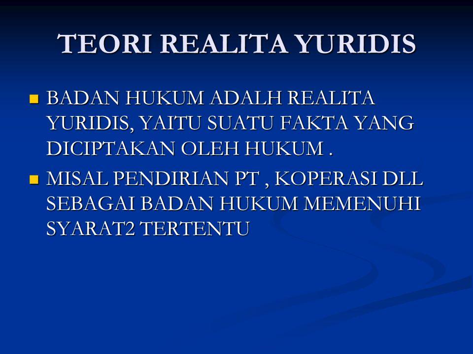 TEORI REALITA YURIDIS BADAN HUKUM ADALH REALITA YURIDIS, YAITU SUATU FAKTA YANG DICIPTAKAN OLEH HUKUM.