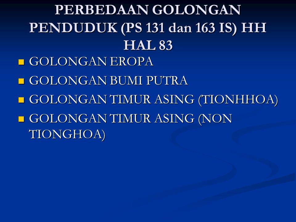 PERBEDAAN GOLONGAN PENDUDUK (PS 131 dan 163 IS) HH HAL 83 GOLONGAN EROPA GOLONGAN EROPA GOLONGAN BUMI PUTRA GOLONGAN BUMI PUTRA GOLONGAN TIMUR ASING (TIONHHOA) GOLONGAN TIMUR ASING (TIONHHOA) GOLONGAN TIMUR ASING (NON TIONGHOA) GOLONGAN TIMUR ASING (NON TIONGHOA)