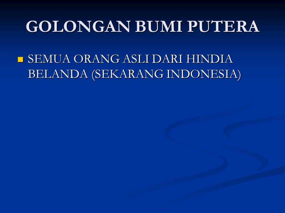 GOLONGAN BUMI PUTERA SEMUA ORANG ASLI DARI HINDIA BELANDA (SEKARANG INDONESIA) SEMUA ORANG ASLI DARI HINDIA BELANDA (SEKARANG INDONESIA)