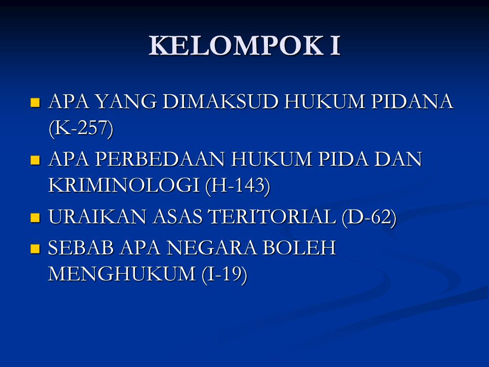 KELOMPOK I APA YANG DIMAKSUD HUKUM PIDANA (K-257) APA YANG DIMAKSUD HUKUM PIDANA (K-257) APA PERBEDAAN HUKUM PIDA DAN KRIMINOLOGI (H-143) APA PERBEDAAN HUKUM PIDA DAN KRIMINOLOGI (H-143) URAIKAN ASAS TERITORIAL (D-62) URAIKAN ASAS TERITORIAL (D-62) SEBAB APA NEGARA BOLEH MENGHUKUM (I-19) SEBAB APA NEGARA BOLEH MENGHUKUM (I-19)