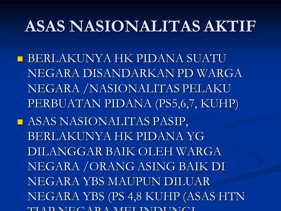 ASAS NASIONALITAS AKTIF BERLAKUNYA HK PIDANA SUATU NEGARA DISANDARKAN PD WARGA NEGARA /NASIONALITAS PELAKU PERBUATAN PIDANA (PS5,6,7, KUHP) BERLAKUNYA HK PIDANA SUATU NEGARA DISANDARKAN PD WARGA NEGARA /NASIONALITAS PELAKU PERBUATAN PIDANA (PS5,6,7, KUHP) ASAS NASIONALITAS PASIP, BERLAKUNYA HK PIDANA YG DILANGGAR BAIK OLEH WARGA NEGARA /ORANG ASING BAIK DI NEGARA YBS MAUPUN DILUAR NEGARA YBS (PS 4,8 KUHP (ASAS HTN TIAP NEGARA MELINDUNGI WARGANYA ASAS NASIONALITAS PASIP, BERLAKUNYA HK PIDANA YG DILANGGAR BAIK OLEH WARGA NEGARA /ORANG ASING BAIK DI NEGARA YBS MAUPUN DILUAR NEGARA YBS (PS 4,8 KUHP (ASAS HTN TIAP NEGARA MELINDUNGI WARGANYA
