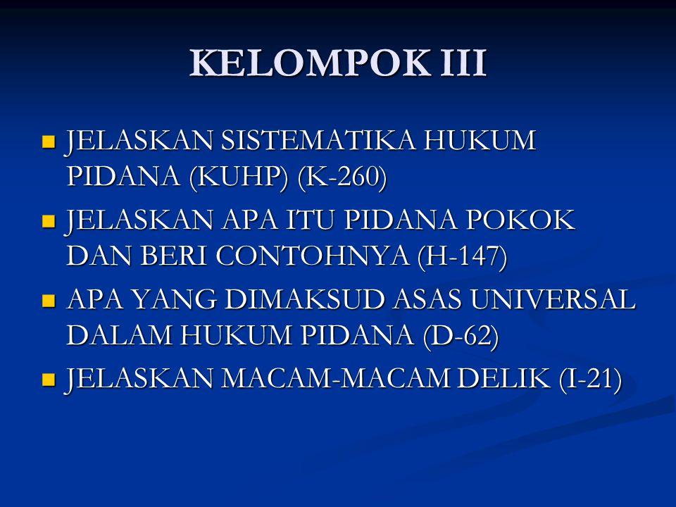 KELOMPOK III JELASKAN SISTEMATIKA HUKUM PIDANA (KUHP) (K-260) JELASKAN SISTEMATIKA HUKUM PIDANA (KUHP) (K-260) JELASKAN APA ITU PIDANA POKOK DAN BERI CONTOHNYA (H-147) JELASKAN APA ITU PIDANA POKOK DAN BERI CONTOHNYA (H-147) APA YANG DIMAKSUD ASAS UNIVERSAL DALAM HUKUM PIDANA (D-62) APA YANG DIMAKSUD ASAS UNIVERSAL DALAM HUKUM PIDANA (D-62) JELASKAN MACAM-MACAM DELIK (I-21) JELASKAN MACAM-MACAM DELIK (I-21)