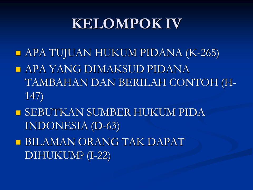 KELOMPOK IV APA TUJUAN HUKUM PIDANA (K-265) APA TUJUAN HUKUM PIDANA (K-265) APA YANG DIMAKSUD PIDANA TAMBAHAN DAN BERILAH CONTOH (H- 147) APA YANG DIMAKSUD PIDANA TAMBAHAN DAN BERILAH CONTOH (H- 147) SEBUTKAN SUMBER HUKUM PIDA INDONESIA (D-63) SEBUTKAN SUMBER HUKUM PIDA INDONESIA (D-63) BILAMAN ORANG TAK DAPAT DIHUKUM.