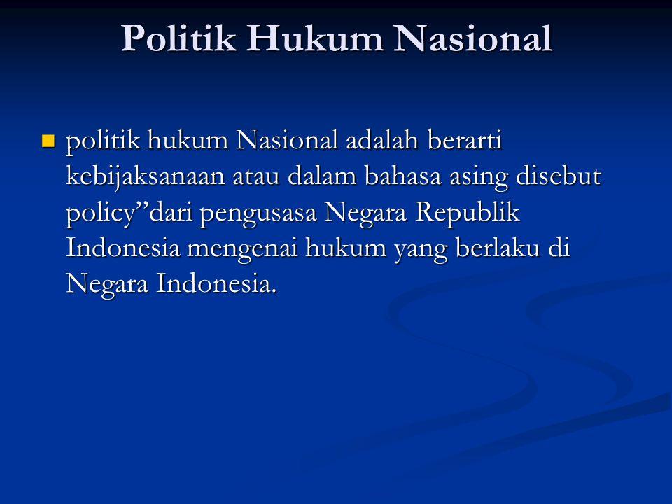 Politik Hukum Nasional politik hukum Nasional adalah berarti kebijaksanaan atau dalam bahasa asing disebut policy dari pengusasa Negara Republik Indonesia mengenai hukum yang berlaku di Negara Indonesia.