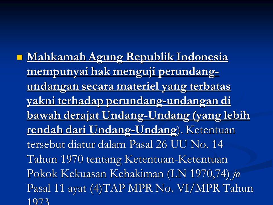 Mahkamah Agung Republik Indonesia mempunyai hak menguji perundang- undangan secara materiel yang terbatas yakni terhadap perundang-undangan di bawah derajat Undang-Undang (yang lebih rendah dari Undang-Undang).