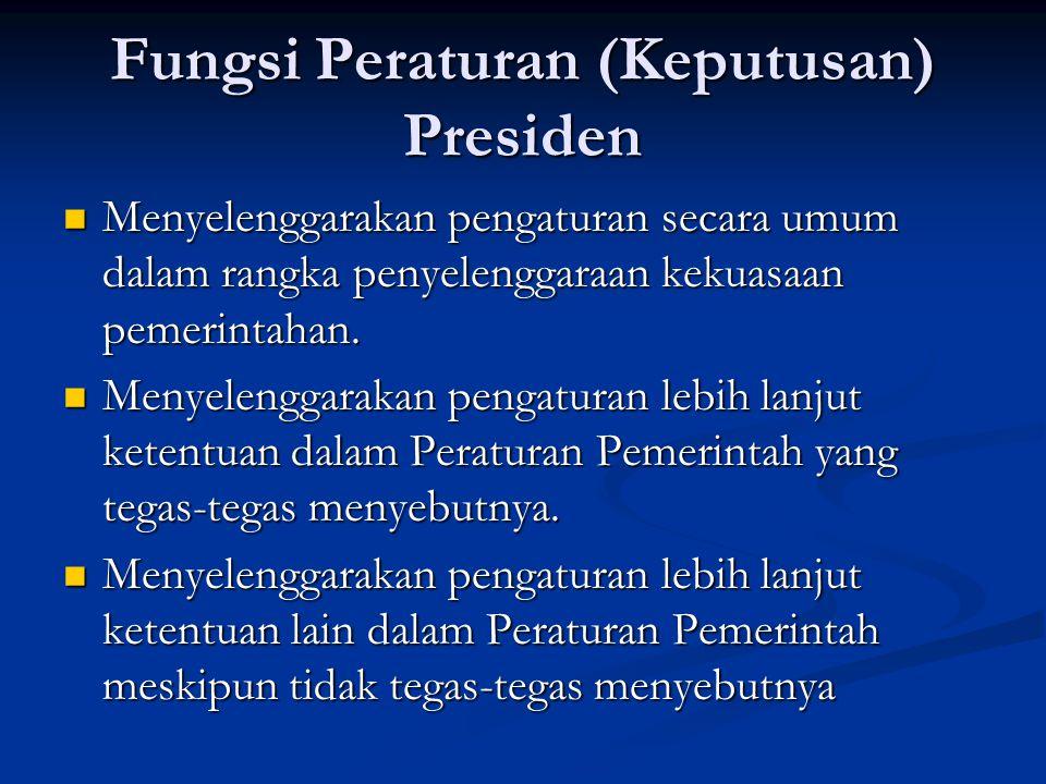 Fungsi Peraturan (Keputusan) Presiden Menyelenggarakan pengaturan secara umum dalam rangka penyelenggaraan kekuasaan pemerintahan.