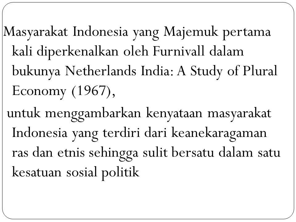 Masyarakat Indonesia yang Majemuk pertama kali diperkenalkan oleh Furnivall dalam bukunya Netherlands India: A Study of Plural Economy (1967), untuk m