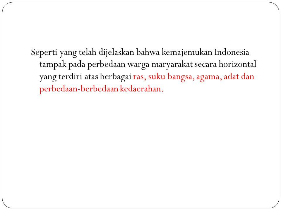 Seperti yang telah dijelaskan bahwa kemajemukan Indonesia tampak pada perbedaan warga maryarakat secara horizontal yang terdiri atas berbagai ras, suk