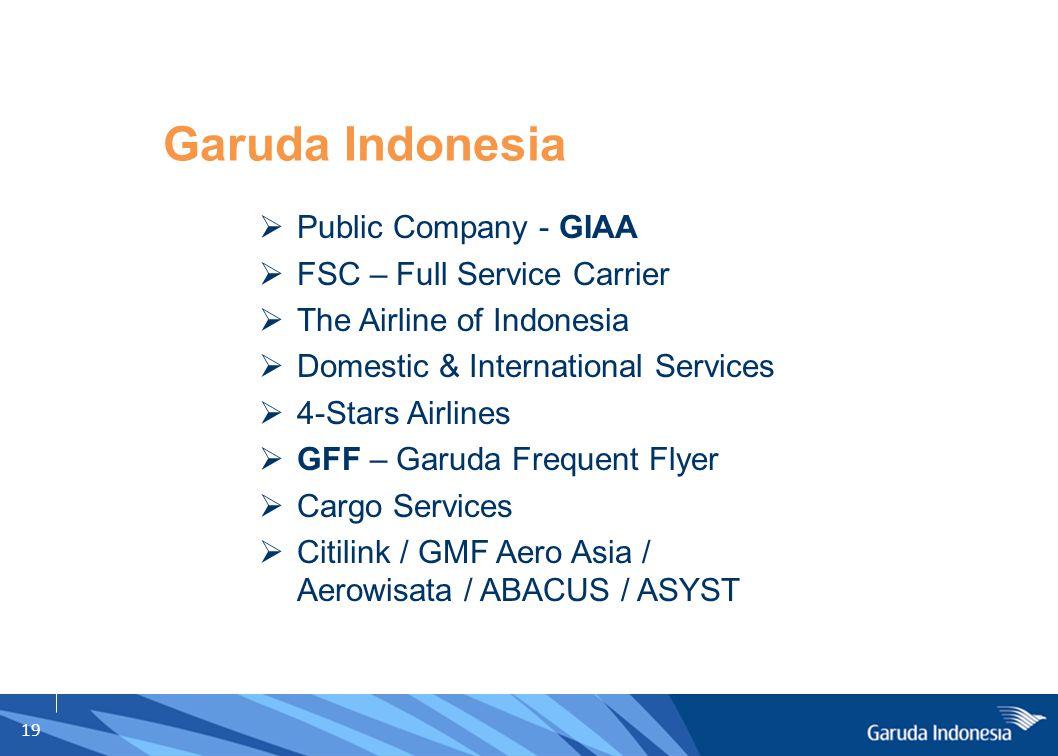 19 Garuda Indonesia  Public Company - GIAA  FSC – Full Service Carrier  The Airline of Indonesia  Domestic & International Services  4-Stars Airl