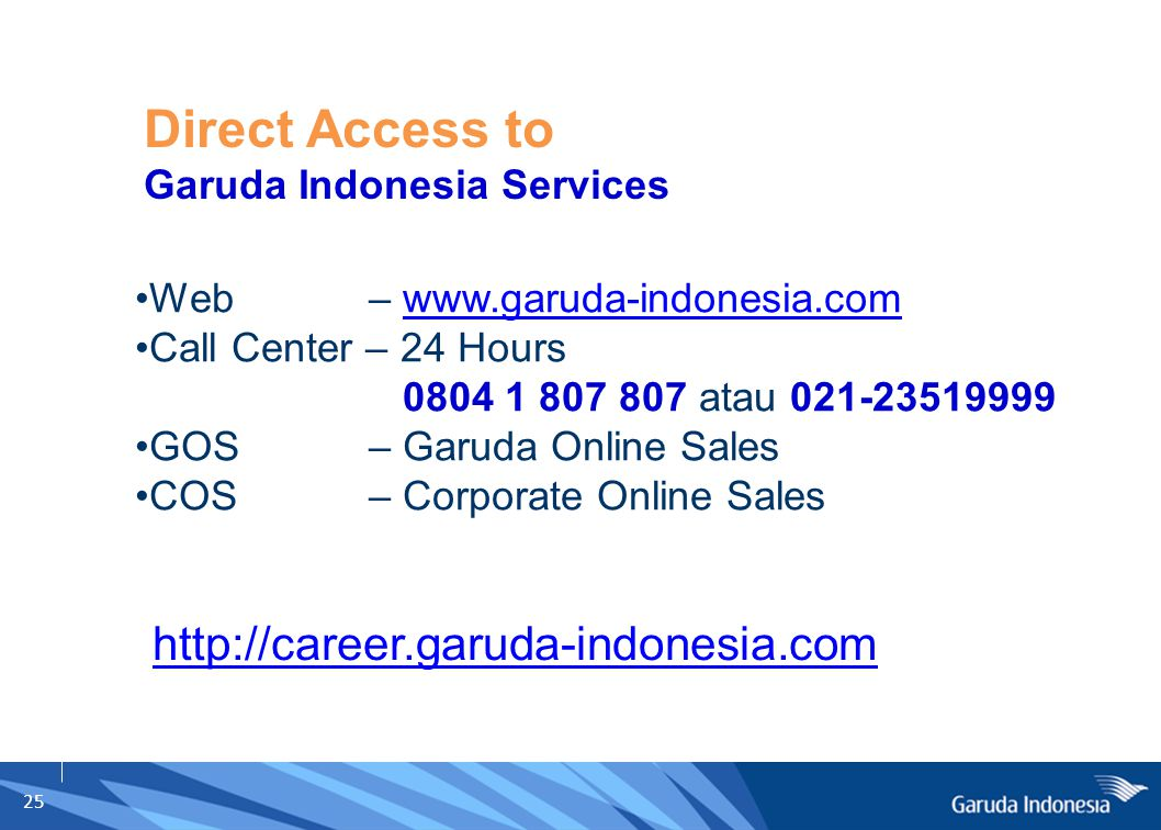 25 Web – www.garuda-indonesia.comwww.garuda-indonesia.com Call Center – 24 Hours 0804 1 807 807 atau 021-23519999 GOS – Garuda Online Sales COS – Corporate Online Sales Direct Access to Garuda Indonesia Services http://career.garuda-indonesia.com