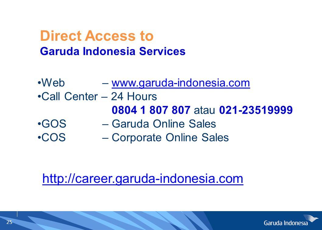 25 Web – www.garuda-indonesia.comwww.garuda-indonesia.com Call Center – 24 Hours 0804 1 807 807 atau 021-23519999 GOS – Garuda Online Sales COS – Corp