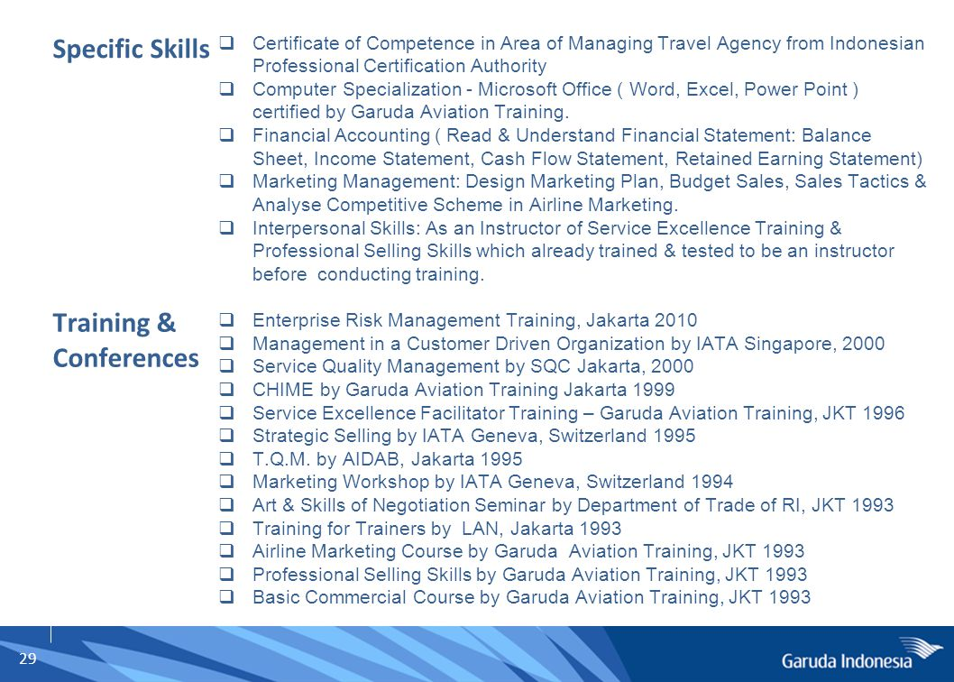 29 Specific Skills  Certificate of Competence in Area of Managing Travel Agency from Indonesian Professional Certification Authority  Computer Specialization - Microsoft Office ( Word, Excel, Power Point ) certified by Garuda Aviation Training.