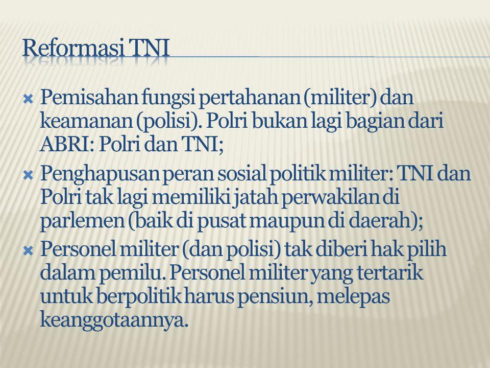  Pemisahan fungsi pertahanan (militer) dan keamanan (polisi). Polri bukan lagi bagian dari ABRI: Polri dan TNI;  Penghapusan peran sosial politik mi