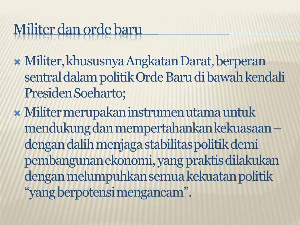  Militer, khususnya Angkatan Darat, berperan sentral dalam politik Orde Baru di bawah kendali Presiden Soeharto;  Militer merupakan instrumen utama