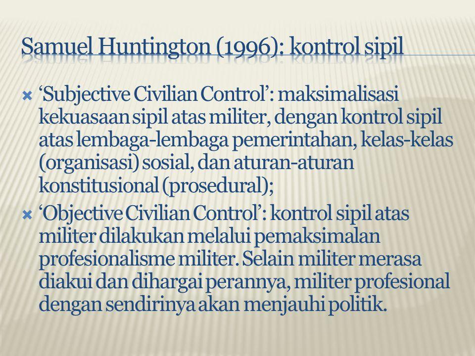  'Subjective Civilian Control': maksimalisasi kekuasaan sipil atas militer, dengan kontrol sipil atas lembaga-lembaga pemerintahan, kelas-kelas (orga